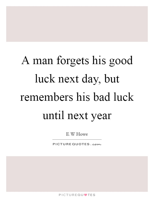 A man forgets his good luck next day, but remembers his bad luck until next year Picture Quote #1