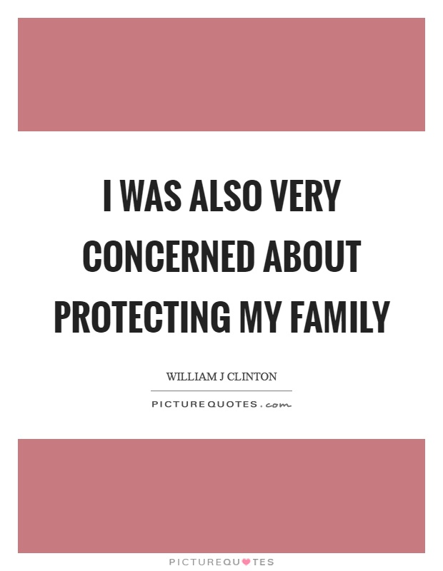 I was also very concerned about protecting my family Picture Quote #1