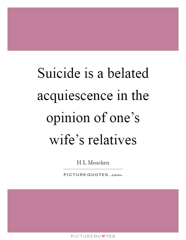 Suicide is a belated acquiescence in the opinion of one's wife's relatives Picture Quote #1