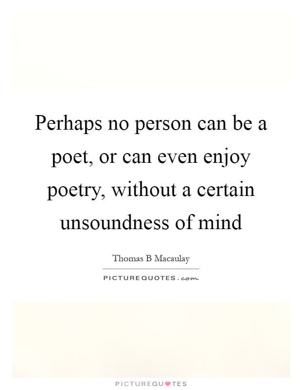 Perhaps no person can be a poet, or can even enjoy poetry, without a certain unsoundness of mind Picture Quote #1