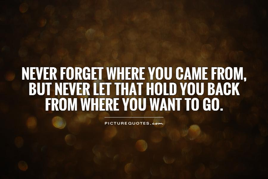 Never forget where you came from, but never let that hold you back from where you want to go Picture Quote #1