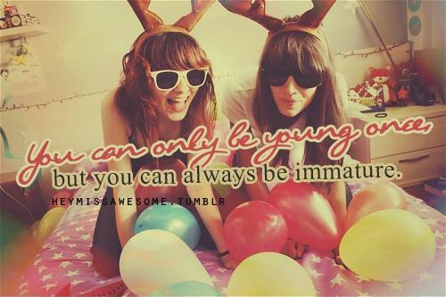 You can only be young once. But you can always be immature Picture Quote #1