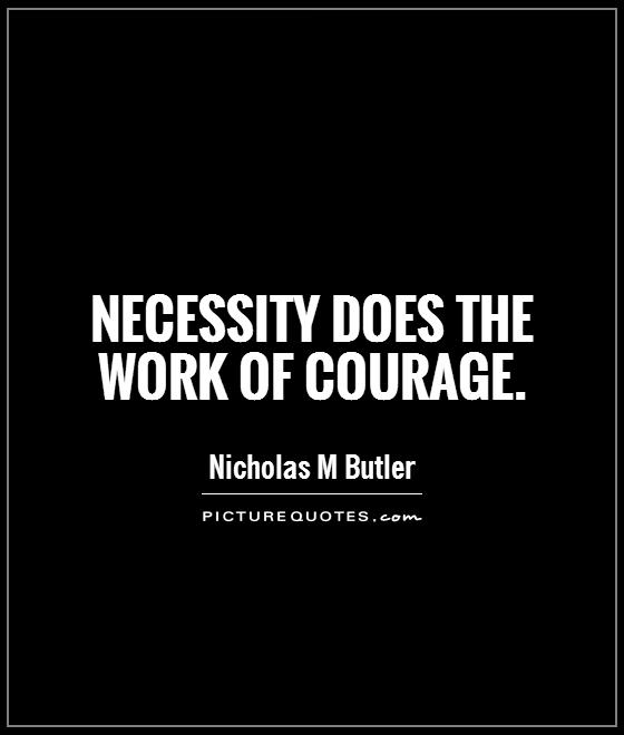 Necessity does the work of courage Picture Quote #1