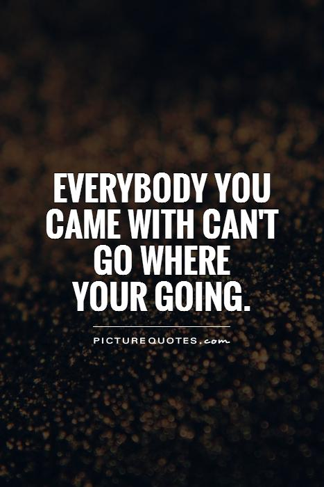 Everybody you came with can't go where  your going Picture Quote #1