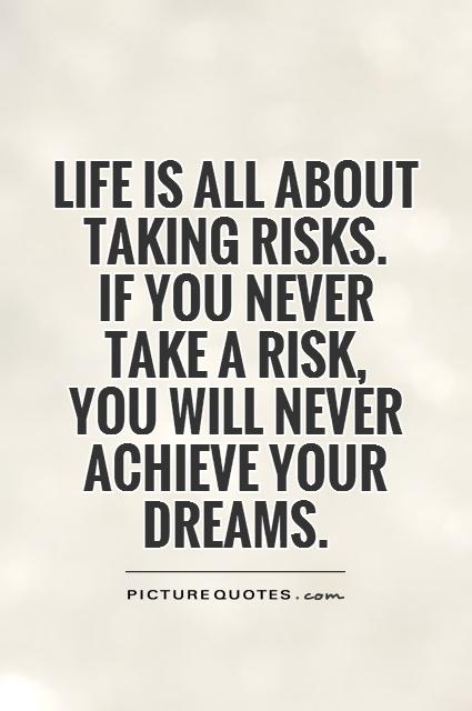 Life is all about taking risks. If you never take a risk, you will ...