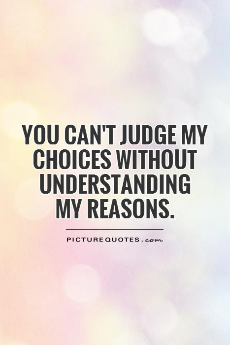 You can't judge my choices without understanding  my reasons Picture Quote #1
