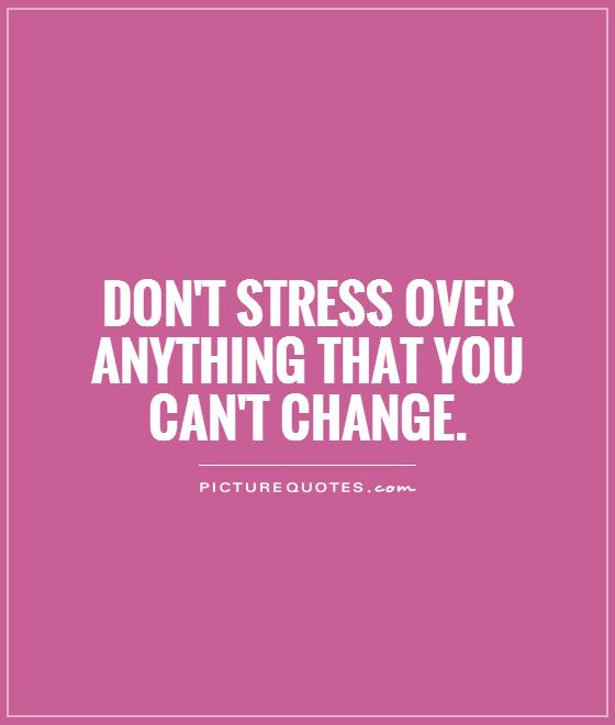Stress Quotes: Don't Stress Over Anything That You Can't Change