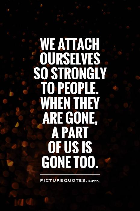 We attach ourselves  so strongly  to people.  when they  are gone,  a part  of us is  gone too Picture Quote #1