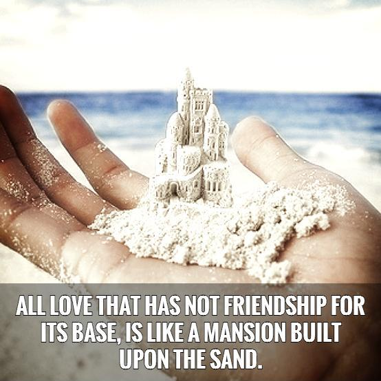 All love that has not friendship for its base, is like a mansion built upon the sand.   Picture Quote #1