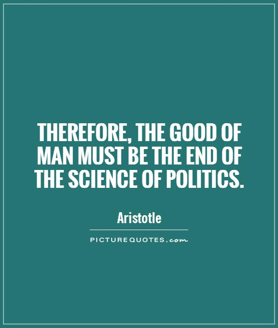 Therefore, the good of man must be the end of the science of politics Picture Quote #1