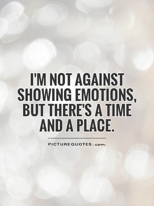 I'm not against showing emotions, but there's a time and a place Picture Quote #1