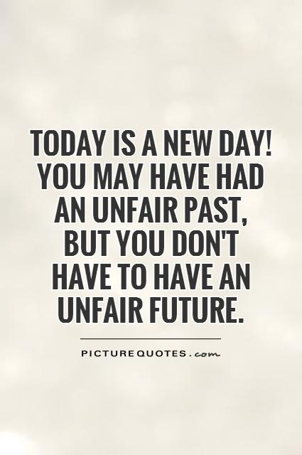 Today is a new day! You may have had an unfair past, but you don't  have to have an unfair future Picture Quote #1