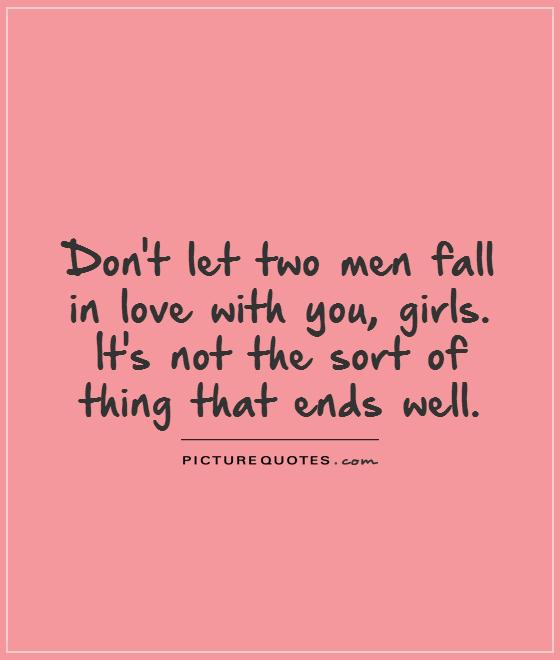Don't let two men fall in love with you, girls. It's not the sort of thing that ends well Picture Quote #1