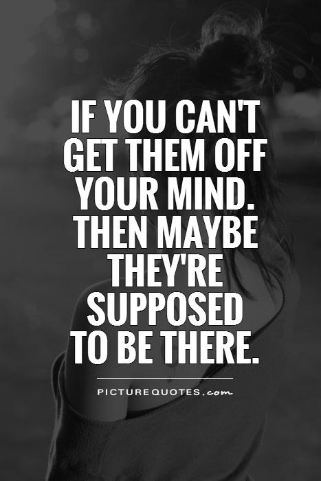 If you can't  get them off your mind.  Then maybe they're supposed  to be there Picture Quote #1