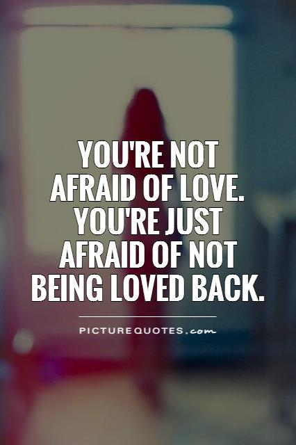 You're not  afraid of love.  You're just afraid of not being loved back Picture Quote #1