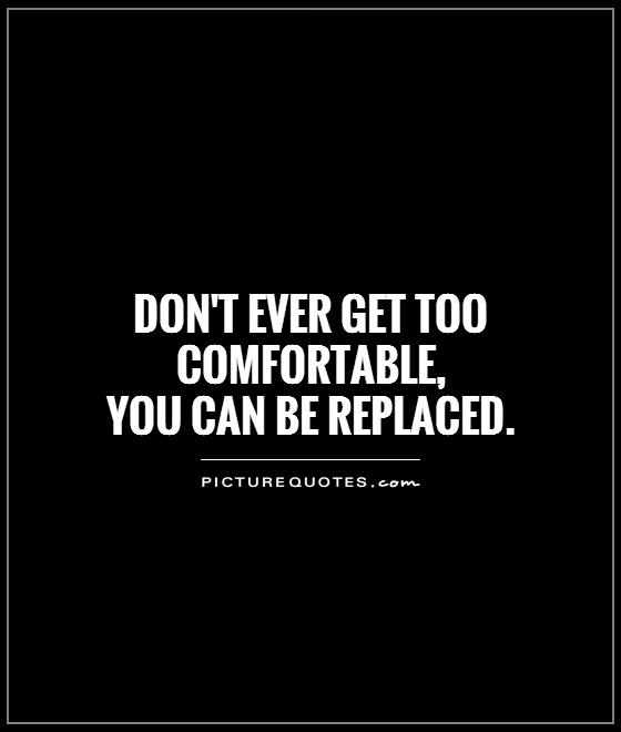 Don't ever get too comfortable,  you can be replaced Picture Quote #1