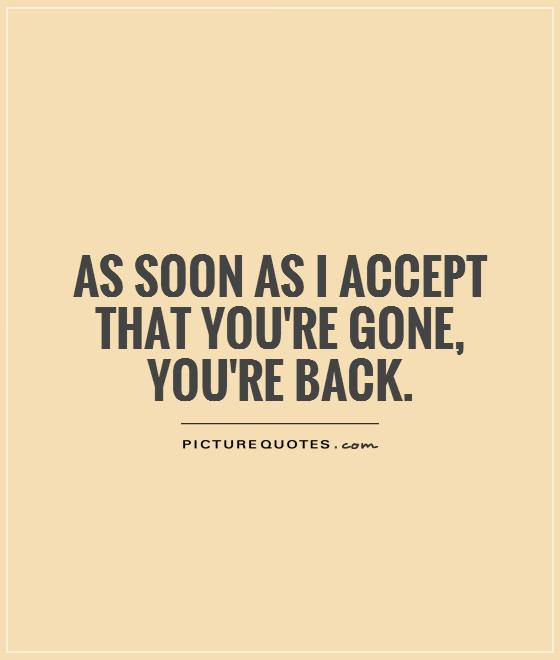 As soon as I accept that you're gone, you're back Picture Quote #1
