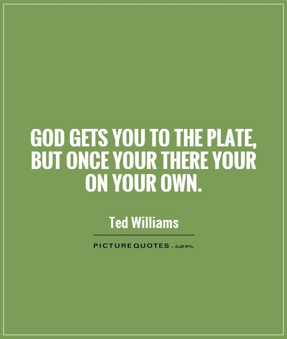God gets you to the plate, but once your there your on your own Picture Quote #1