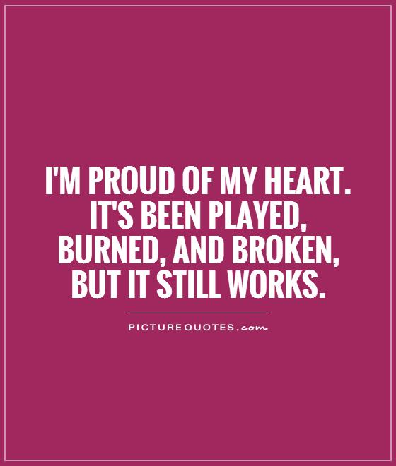 I\'m proud of my heart. It\'s been played, burned, and broken, but ...