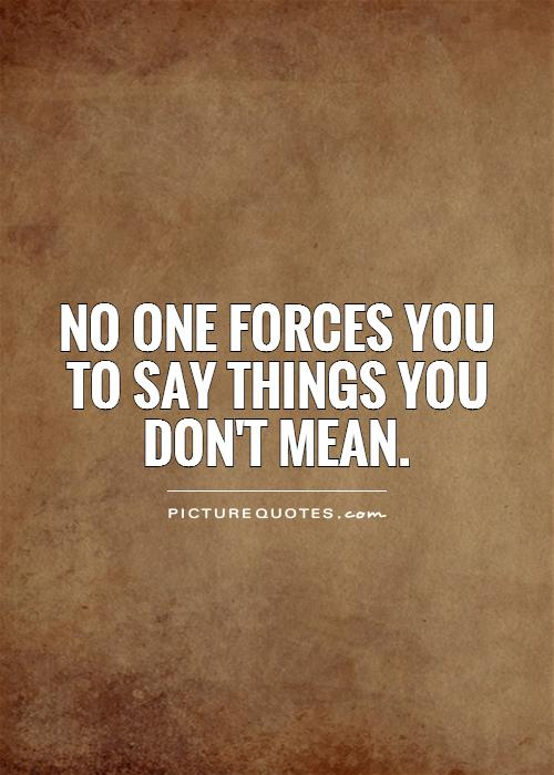 No one forces you to say things you don't mean Picture Quote #1