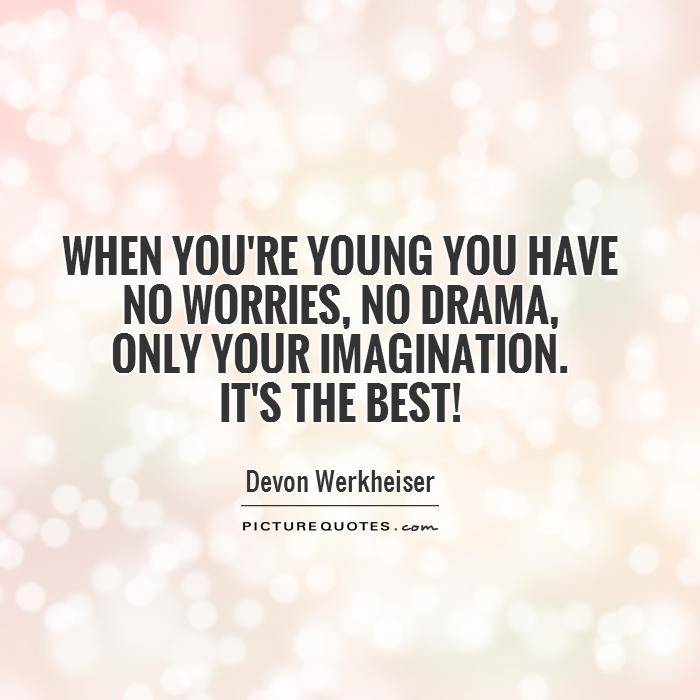 When you're young you have no worries, no drama,  only your imagination.  It's the best! Picture Quote #1
