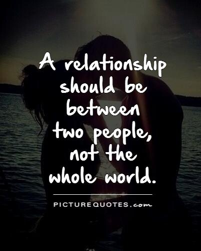 A relationship should be between  two people,  not the  whole world Picture Quote #1