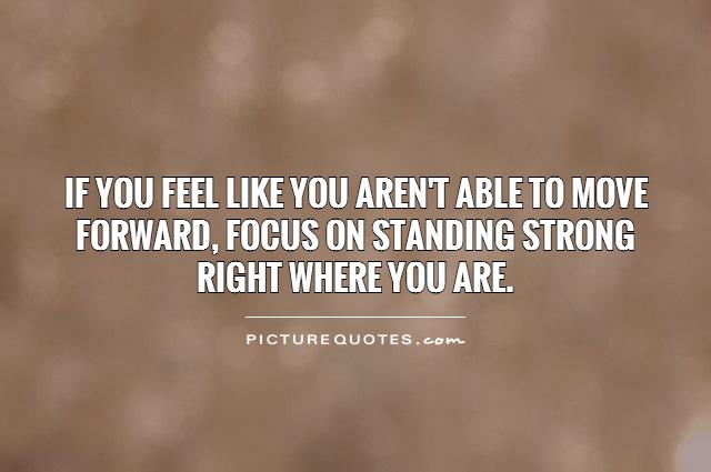 If you feel like you aren't able to move forward, focus on standing strong right where you are Picture Quote #1
