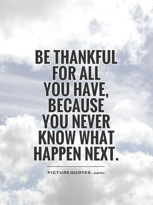 Be thankful  for all  you have,  because  you never  know what   happen next Picture Quote #1