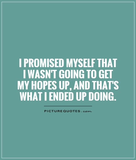 I promised myself that  I wasn't going to get  my hopes up, and that's what I ended up doing Picture Quote #1