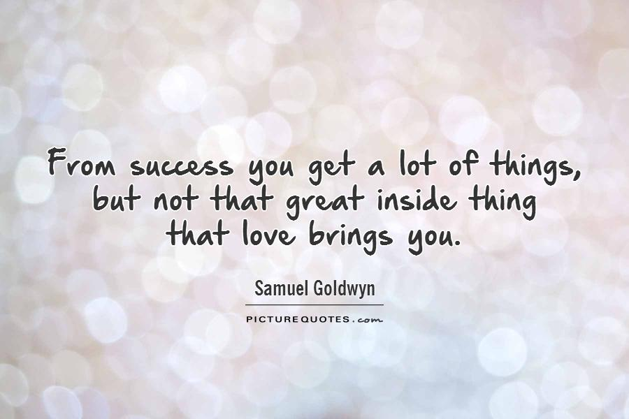 From success you get a lot of things, but not that great inside thing  that love brings you Picture Quote #1
