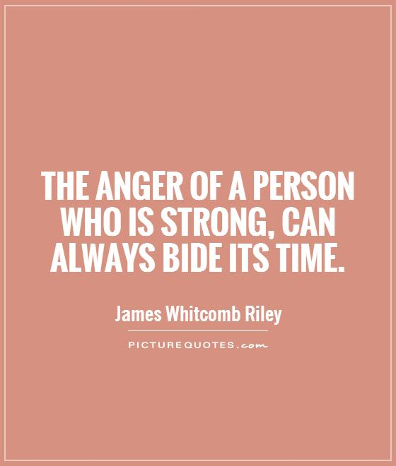 The anger of a person who is strong, can always bide its time Picture Quote #1
