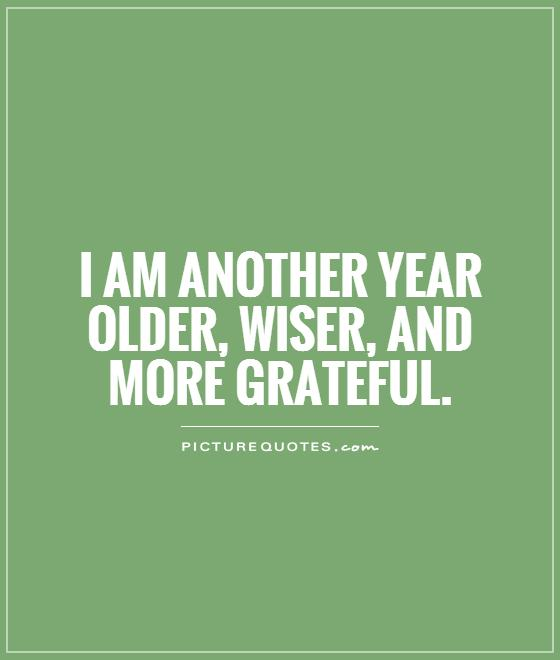 I am another year older, wiser, and more grateful. Picture Quote #1