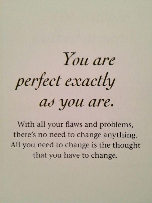 You are perfect exactly as you are. With all your flaws and problems, there's no need to change anything. All you need to change is the thought that you have to change Picture Quote #1