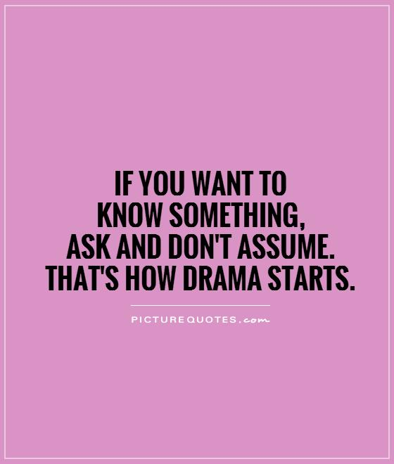 If you want to  know something,  ask and don't assume.  That's how drama starts Picture Quote #1