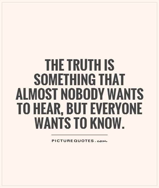 The truth is something that almost nobody wants to hear, but everyone wants to know Picture Quote #1