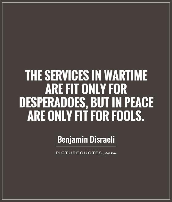The services in wartime are fit only for desperadoes, but in peace are only fit for fools Picture Quote #1