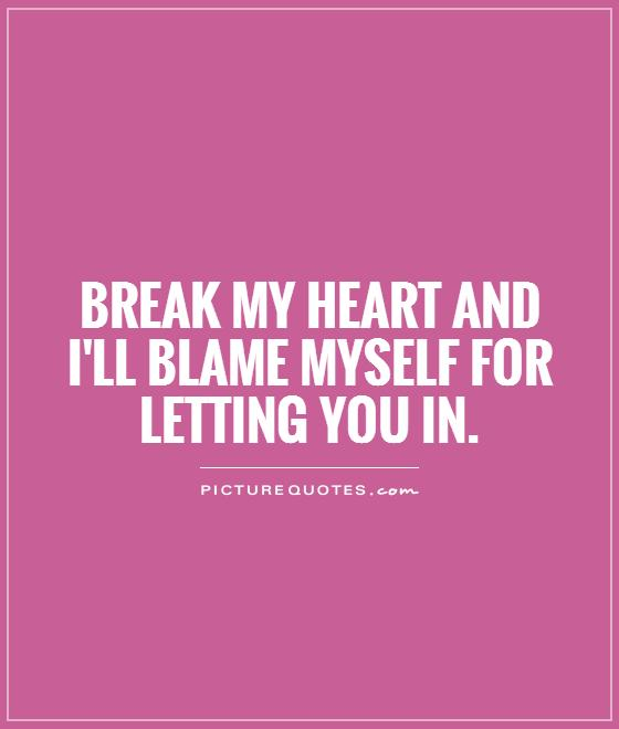 Break my heart and i\'ll blame myself for letting you in | Picture ...