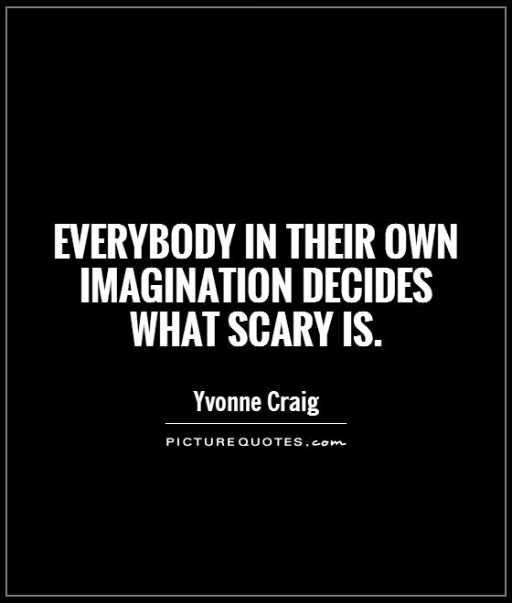 Everybody in their own imagination decides what scary is Picture Quote #1
