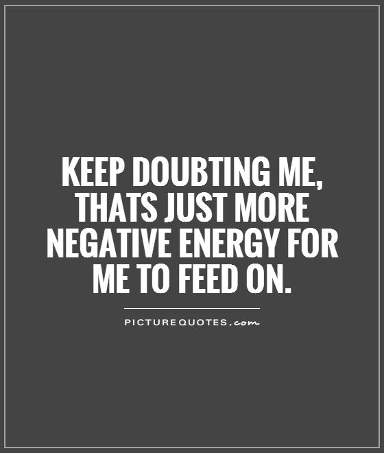 Keep doubting me, thats just more negative energy for me to feed on Picture Quote #1