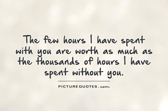 The few hours I have spent with you are worth as much as the thousands of hours I have spent without you Picture Quote #1