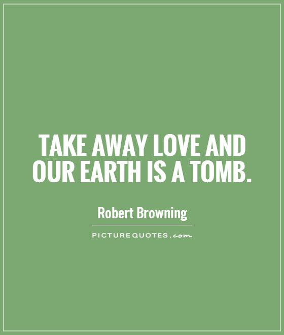 Take away love and our earth is a tomb Picture Quote #1