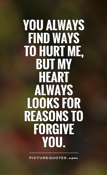 You always find ways to hurt me, but my heart always looks for reasons to forgive you Picture Quote #1