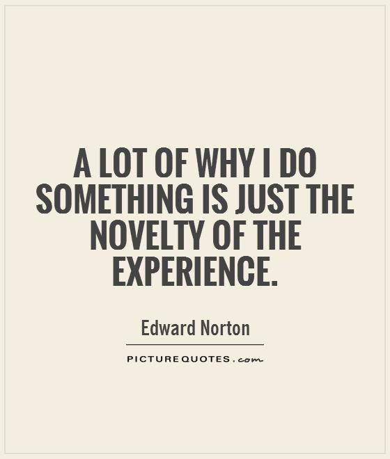 A lot of why I do something is just the novelty of the experience Picture Quote #1