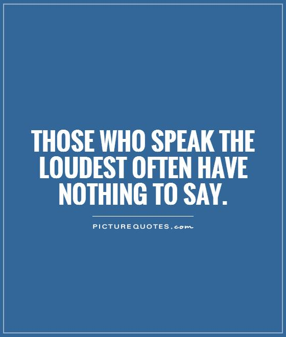 Those who speak the loudest often have nothing to say Picture Quote #1