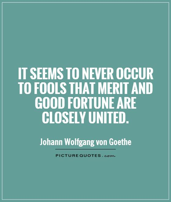 It seems to never occur to fools that merit and good fortune are closely united Picture Quote #1