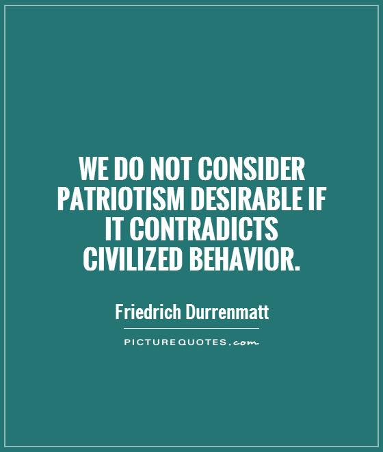 We do not consider patriotism desirable if  it contradicts  civilized behavior Picture Quote #1