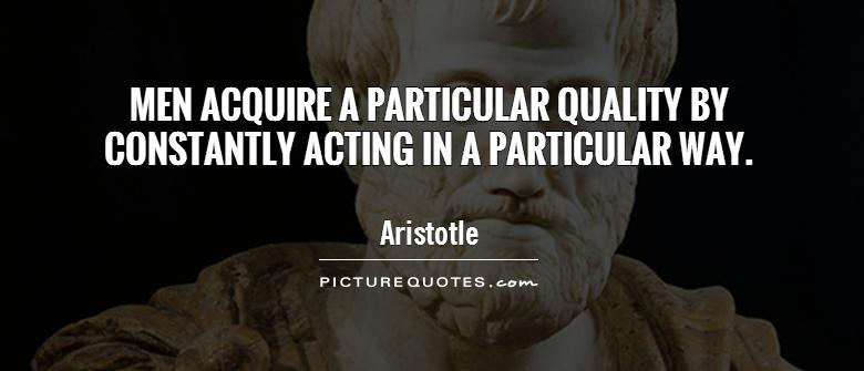 Men acquire a particular quality by constantly acting in a particular way Picture Quote #1