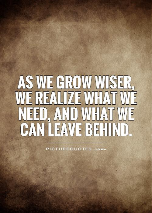 As we grow wiser, we realize what we need, and what we can leave behind Picture Quote #1