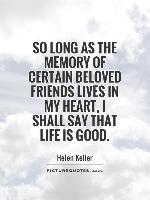 So long as the memory of certain beloved friends lives in my heart, I shall say that life is good Picture Quote #1