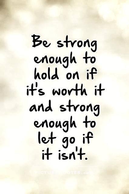 Be strong enough to hold on if it's worth it and strong enough to let go if  it isn't Picture Quote #1